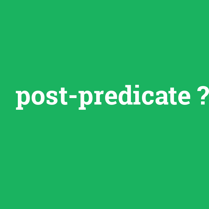 post-predicate, post-predicate nedir ,post-predicate ne demek