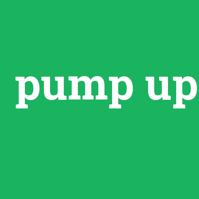 pump up, pump up nedir ,pump up ne demek