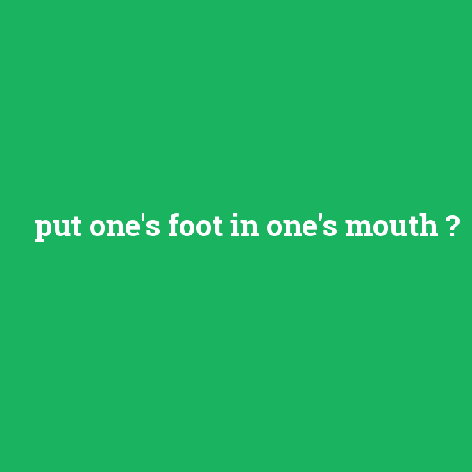 put one's foot in one's mouth, put one's foot in one's mouth nedir ,put one's foot in one's mouth ne demek