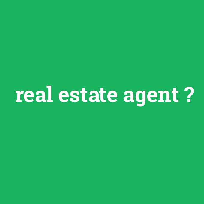 real estate agent, real estate agent nedir ,real estate agent ne demek