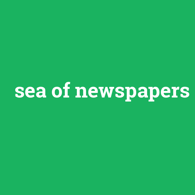 sea of newspapers, sea of newspapers nedir ,sea of newspapers ne demek