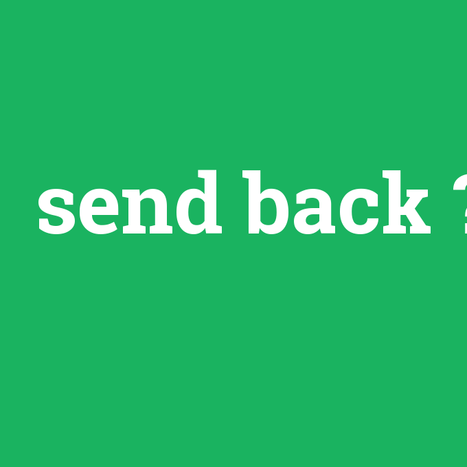 send back, send back nedir ,send back ne demek