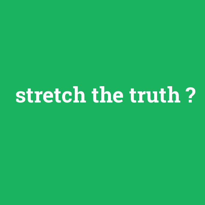 stretch the truth, stretch the truth nedir ,stretch the truth ne demek