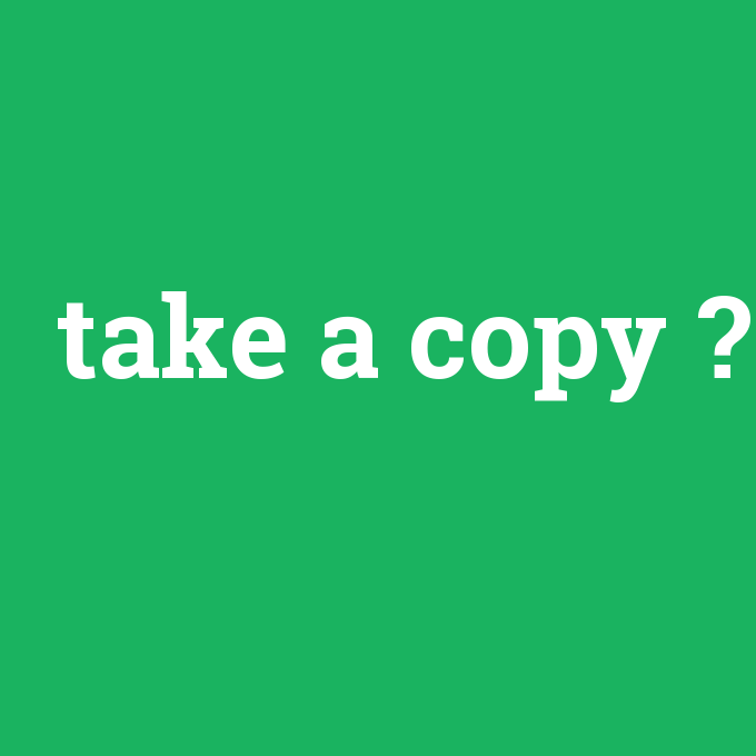 take a copy, take a copy nedir ,take a copy ne demek