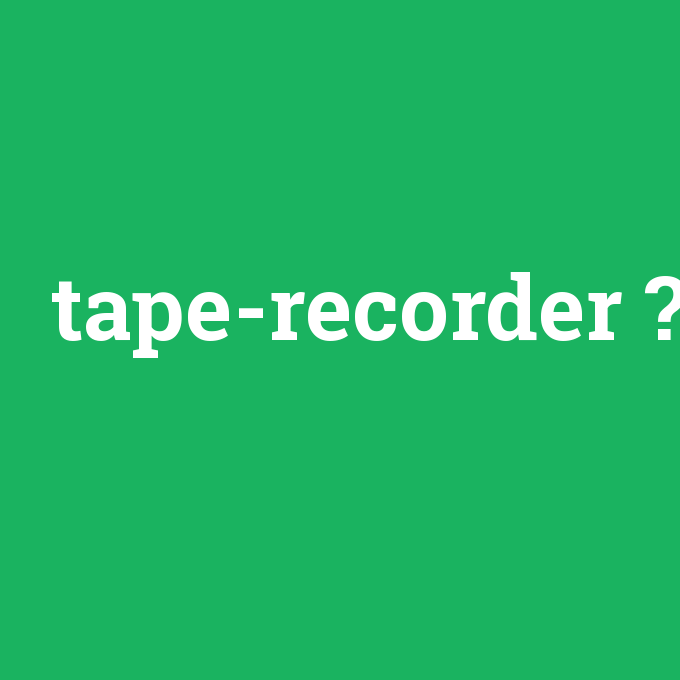 tape-recorder, tape-recorder nedir ,tape-recorder ne demek