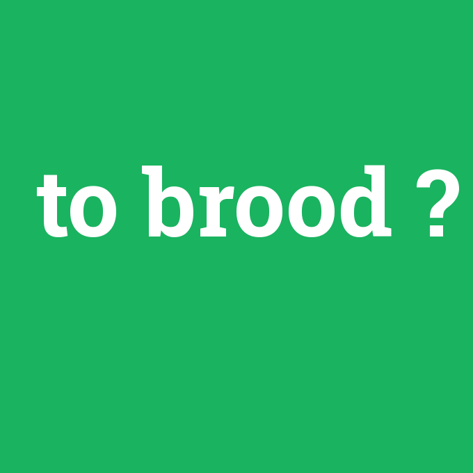 to brood, to brood nedir ,to brood ne demek