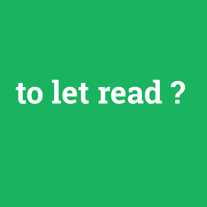 to let read, to let read nedir ,to let read ne demek