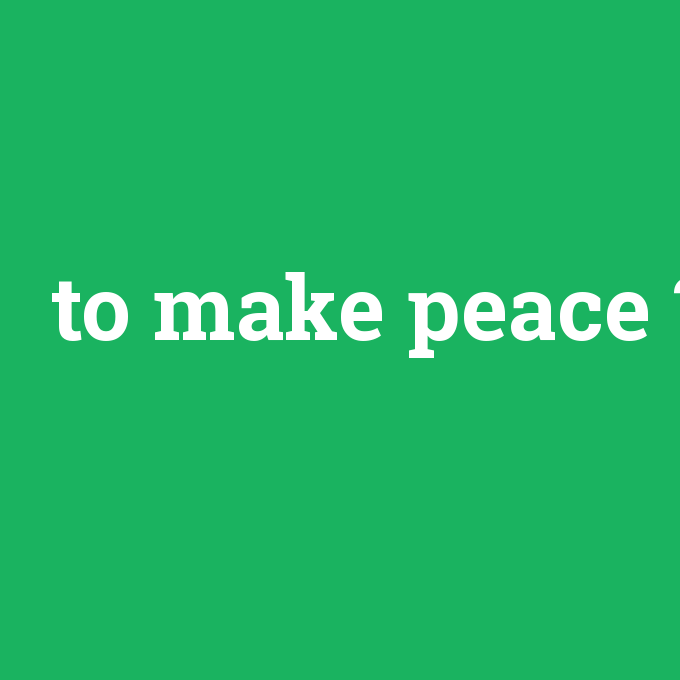 to make peace, to make peace nedir ,to make peace ne demek