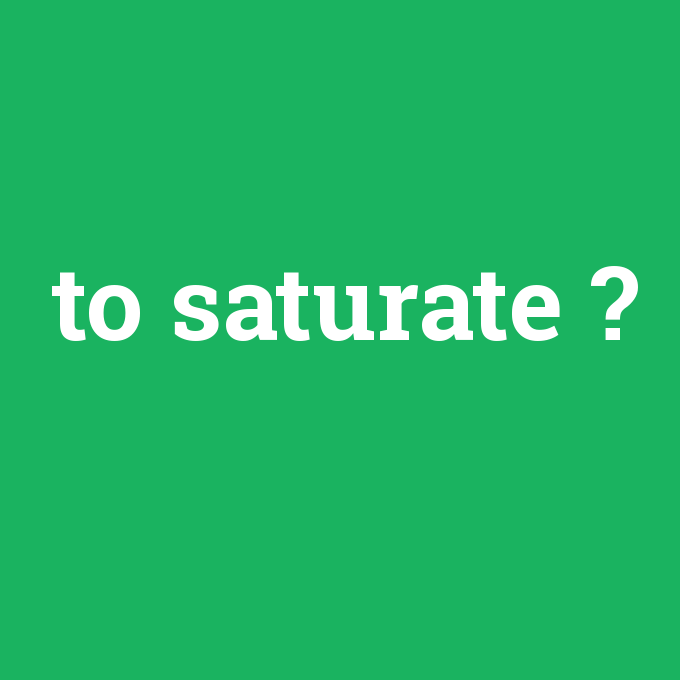 to saturate, to saturate nedir ,to saturate ne demek