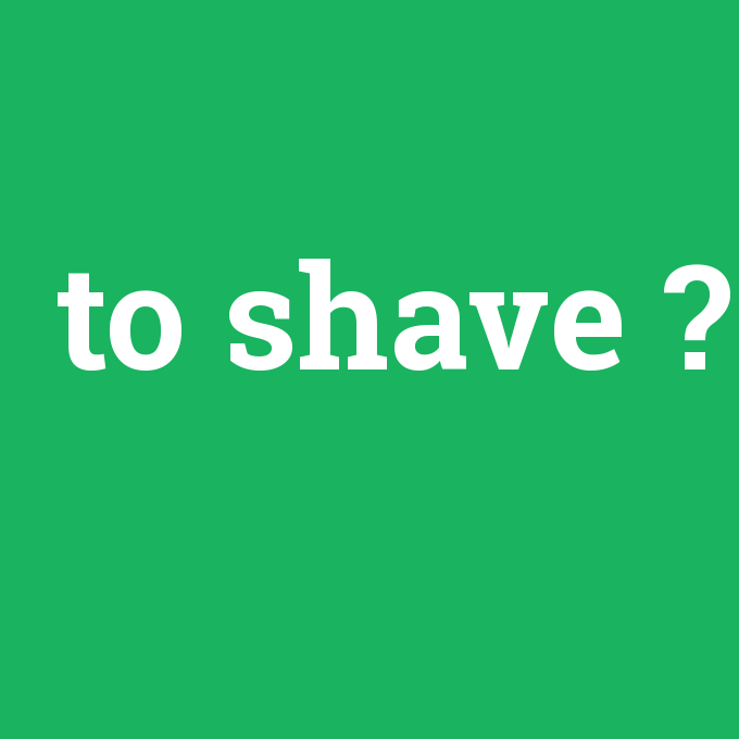 to shave, to shave nedir ,to shave ne demek