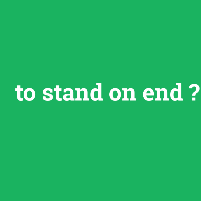 to stand on end, to stand on end nedir ,to stand on end ne demek