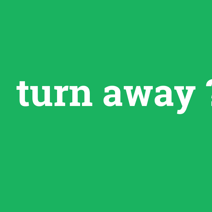 turn away, turn away nedir ,turn away ne demek