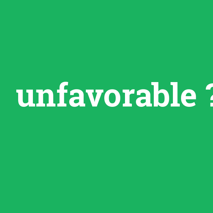 unfavorable, unfavorable nedir ,unfavorable ne demek