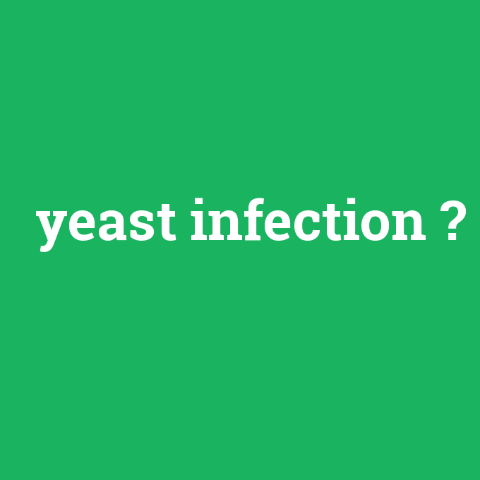 yeast infection, yeast infection nedir ,yeast infection ne demek