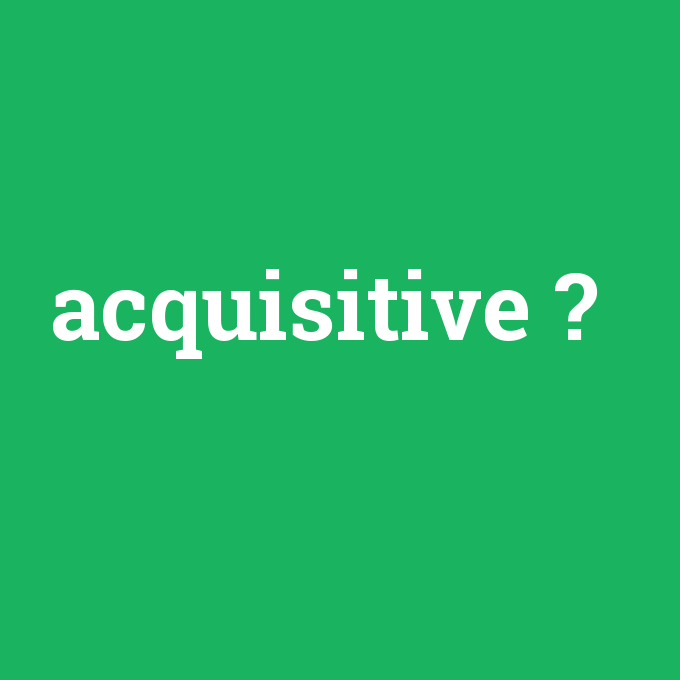 acquisitive, acquisitive nedir ,acquisitive ne demek