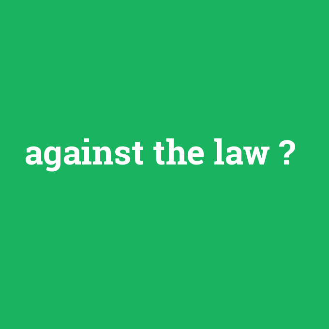 against the law, against the law nedir ,against the law ne demek