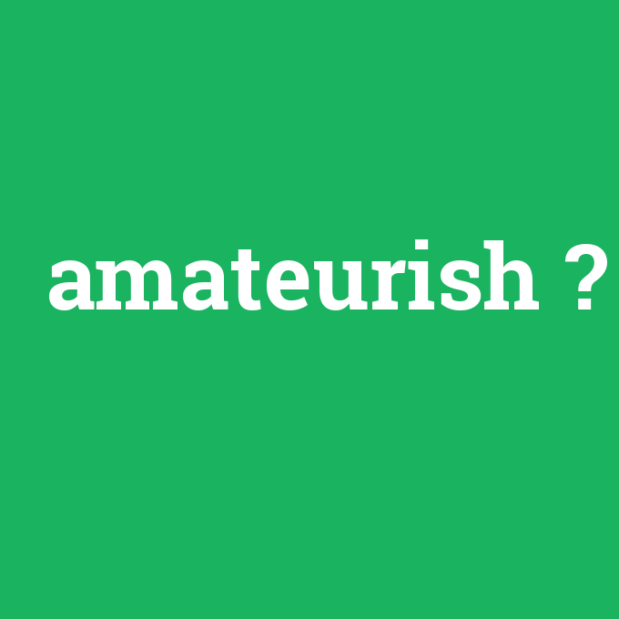amateurish, amateurish nedir ,amateurish ne demek
