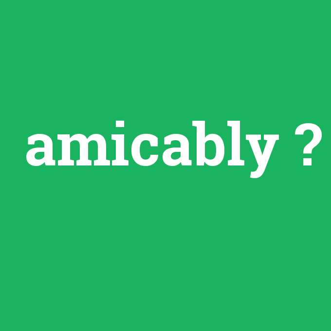 amicably, amicably nedir ,amicably ne demek