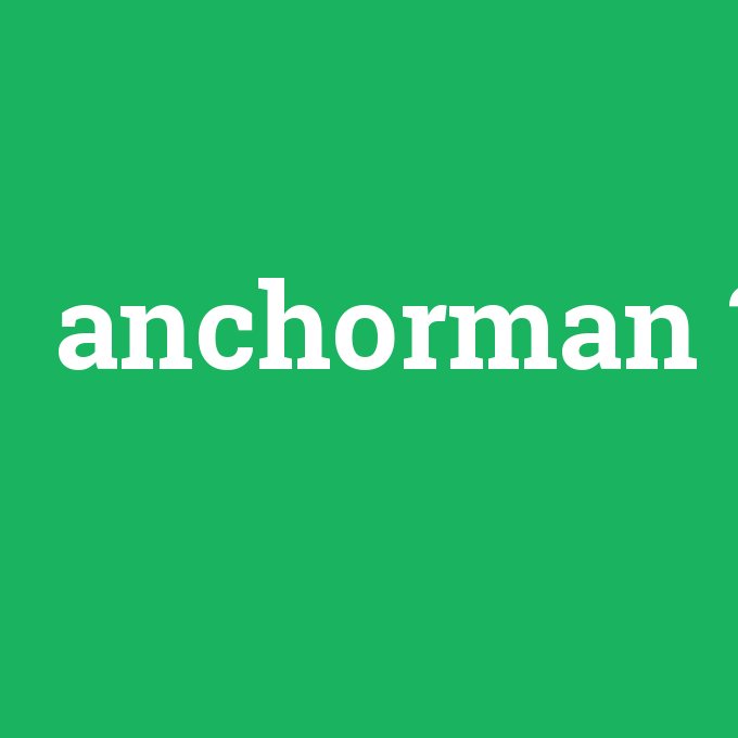 anchorman, anchorman nedir ,anchorman ne demek