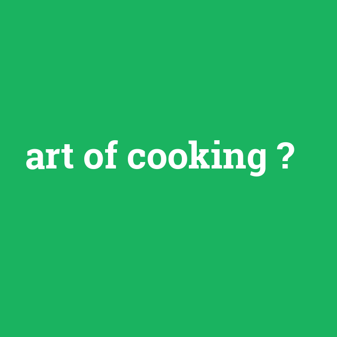 art of cooking, art of cooking nedir ,art of cooking ne demek