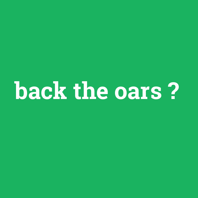 back the oars, back the oars nedir ,back the oars ne demek