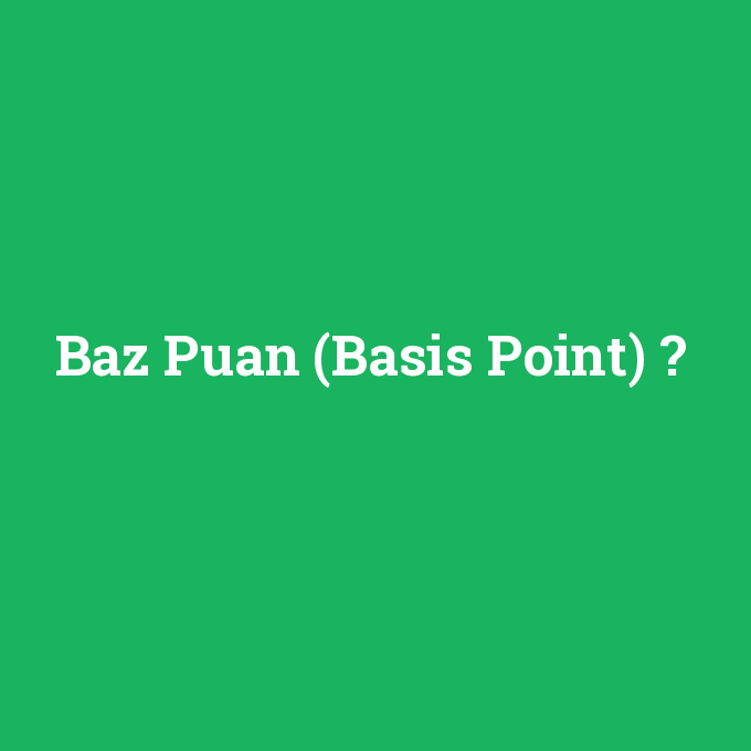 Baz Puan (Basis Point), Baz Puan (Basis Point) nedir ,Baz Puan (Basis Point) ne demek