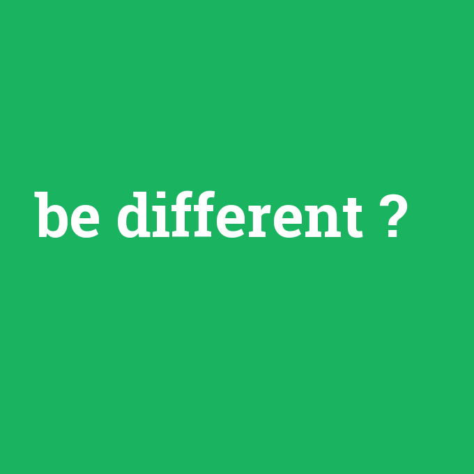 be different, be different nedir ,be different ne demek