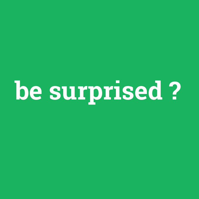 be surprised, be surprised nedir ,be surprised ne demek