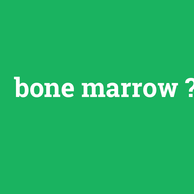 bone marrow, bone marrow nedir ,bone marrow ne demek