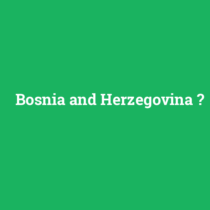 Bosnia and Herzegovina, Bosnia and Herzegovina nedir ,Bosnia and Herzegovina ne demek