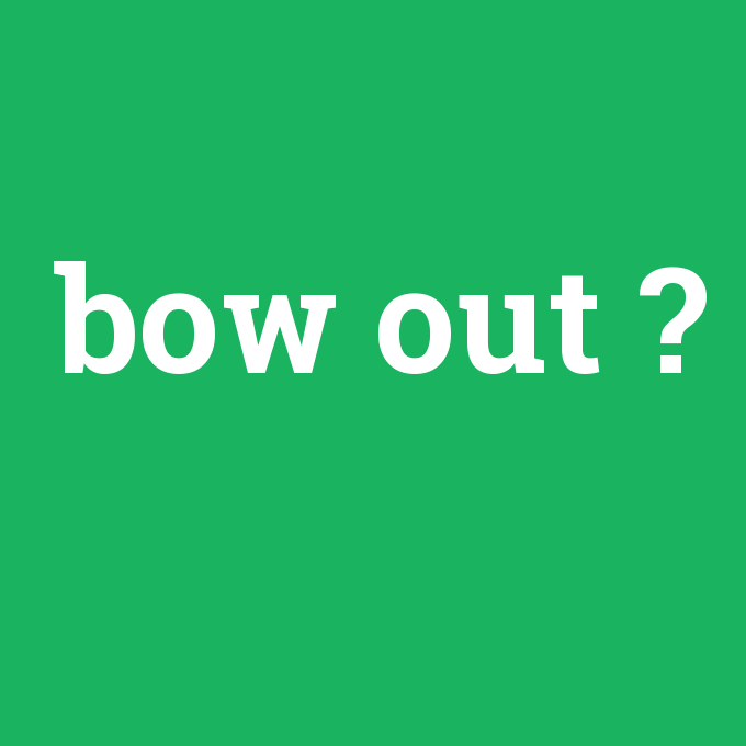 bow out, bow out nedir ,bow out ne demek