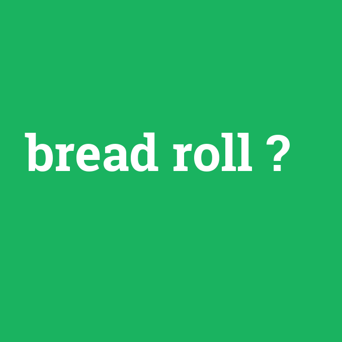 bread roll, bread roll nedir ,bread roll ne demek