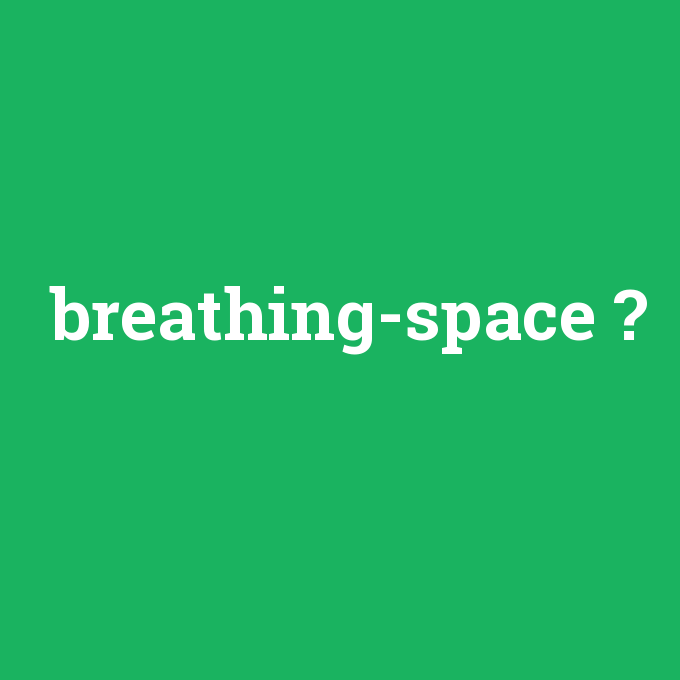 breathing-space, breathing-space nedir ,breathing-space ne demek
