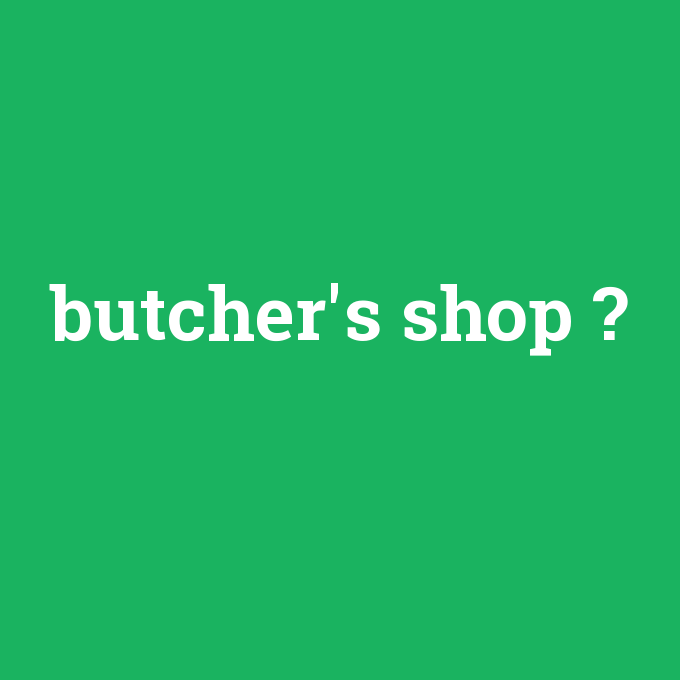 butcher's shop, butcher's shop nedir ,butcher's shop ne demek