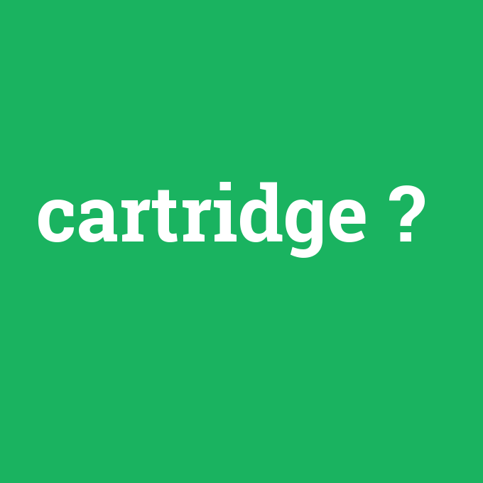 cartridge, cartridge nedir ,cartridge ne demek