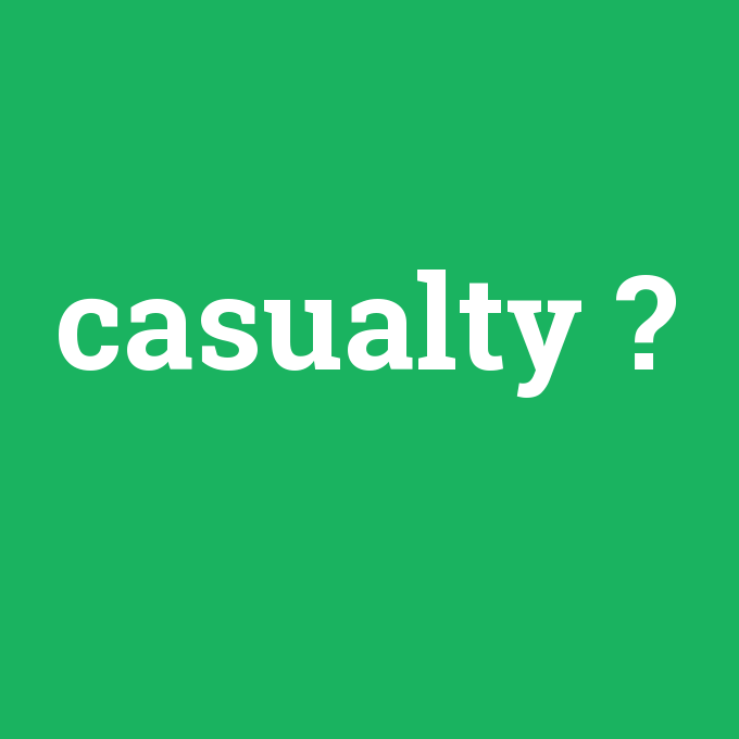 casualty, casualty nedir ,casualty ne demek