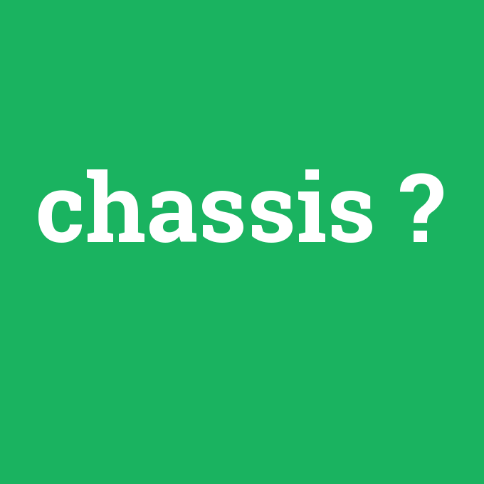 chassis, chassis nedir ,chassis ne demek