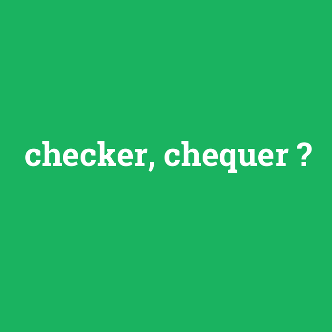 checker, chequer, checker, chequer nedir ,checker, chequer ne demek