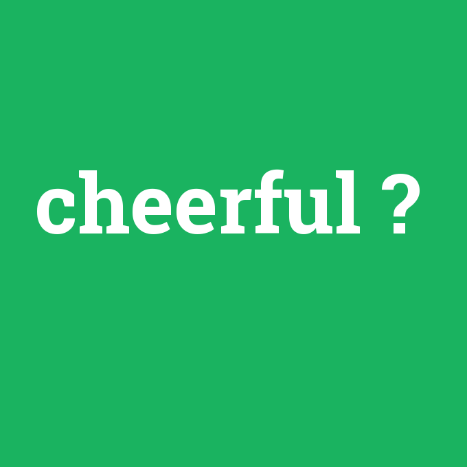 cheerful, cheerful nedir ,cheerful ne demek