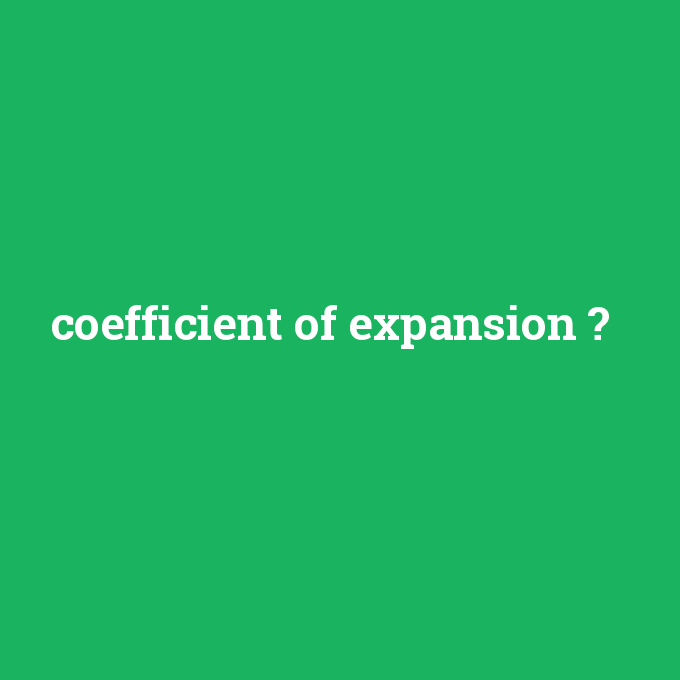 coefficient of expansion, coefficient of expansion nedir ,coefficient of expansion ne demek