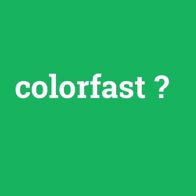 colorfast, colorfast nedir ,colorfast ne demek
