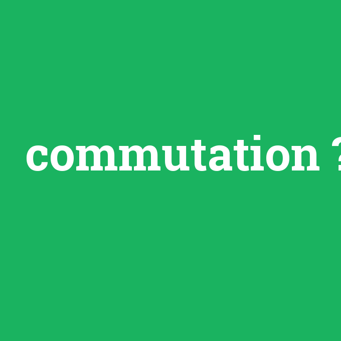 commutation, commutation nedir ,commutation ne demek
