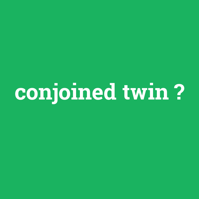 conjoined twin, conjoined twin nedir ,conjoined twin ne demek