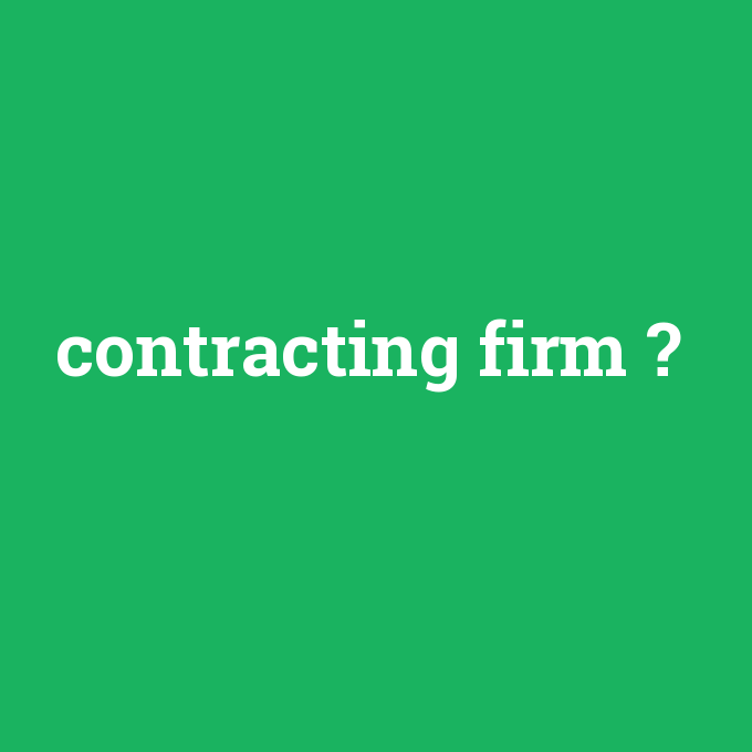 contracting firm, contracting firm nedir ,contracting firm ne demek