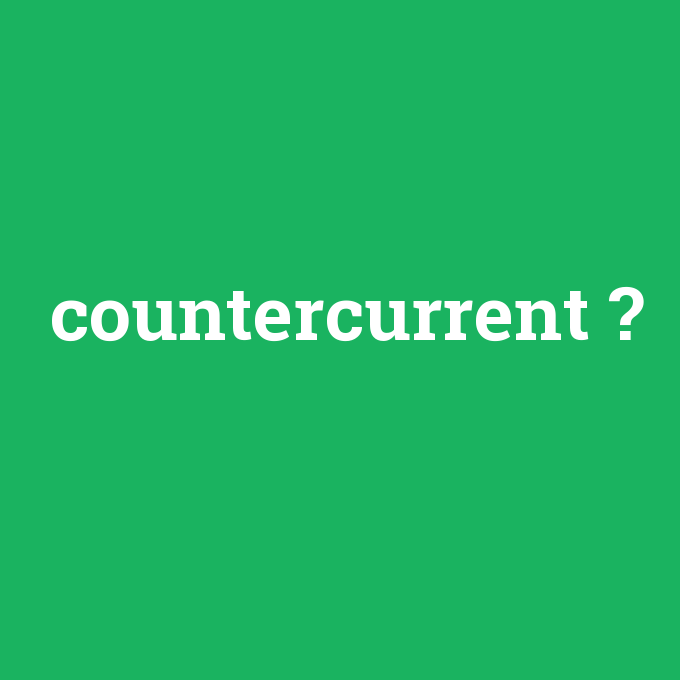 countercurrent, countercurrent nedir ,countercurrent ne demek