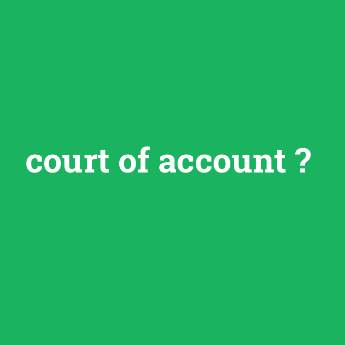 court of account, court of account nedir ,court of account ne demek