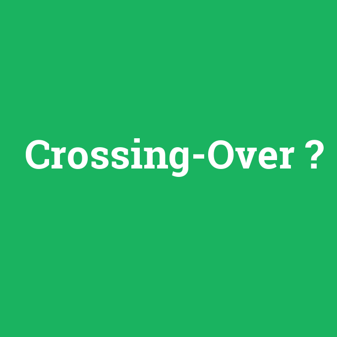 Crossing-Over, Crossing-Over nedir ,Crossing-Over ne demek