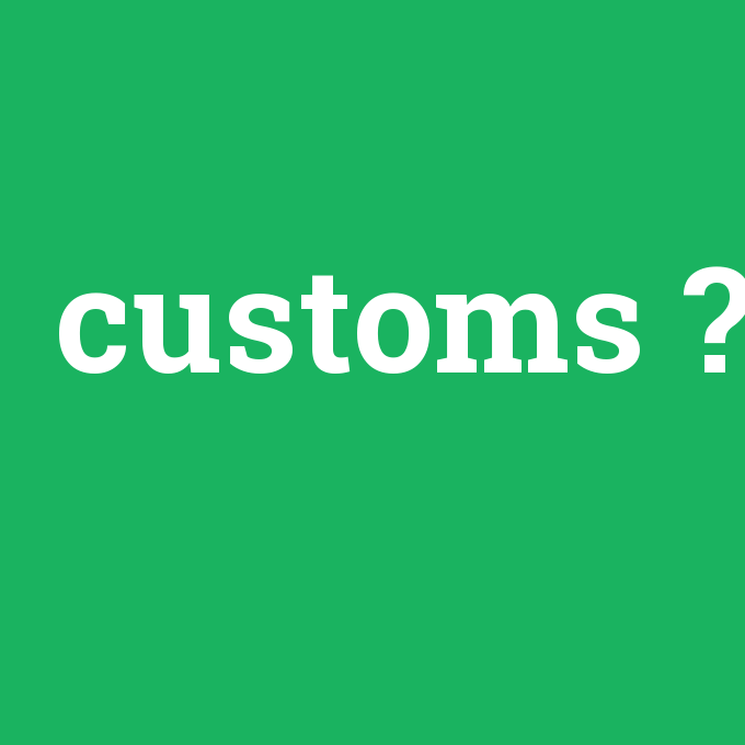 customs, customs nedir ,customs ne demek