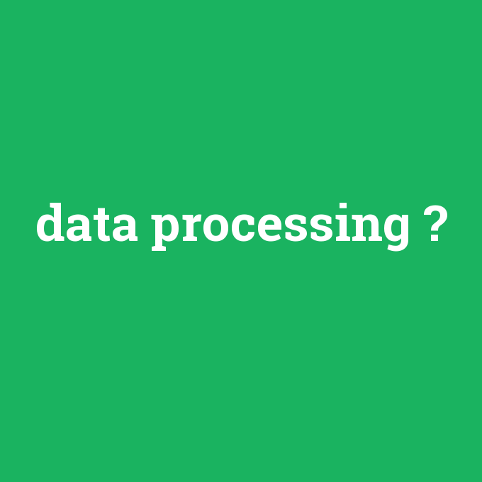 data processing, data processing nedir ,data processing ne demek