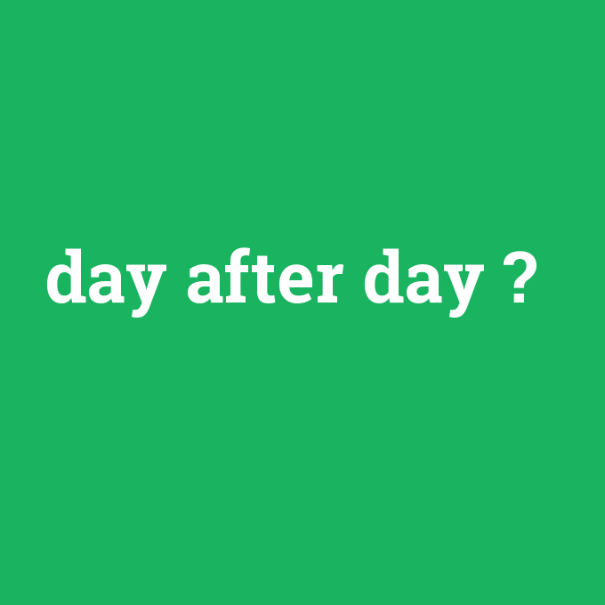 day after day, day after day nedir ,day after day ne demek